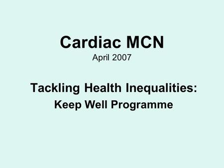 Cardiac MCN April 2007 Tackling Health Inequalities: Keep Well Programme.