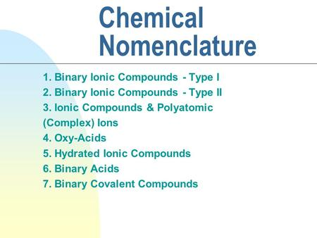 Chemical Nomenclature 1. Binary Ionic Compounds - Type I 2. Binary Ionic Compounds - Type II 3. Ionic Compounds & Polyatomic (Complex) Ions 4. Oxy-Acids.