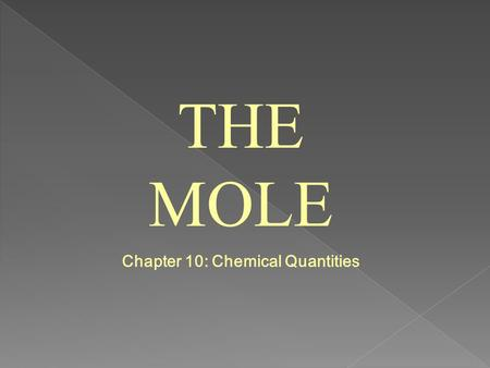 THE MOLE Chapter 10: Chemical Quantities. 10.1 Measuring Matter What is a mole? It is the SI unit that measures the amount of substance.
