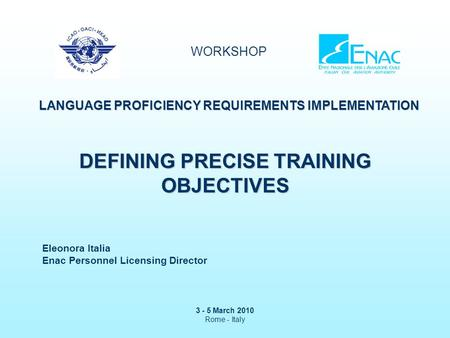 WORKSHOP LANGUAGE PROFICIENCY REQUIREMENTS IMPLEMENTATION 3 - 5 March 2010 Rome - Italy DEFINING PRECISE TRAINING OBJECTIVES Eleonora Italia Enac Personnel.
