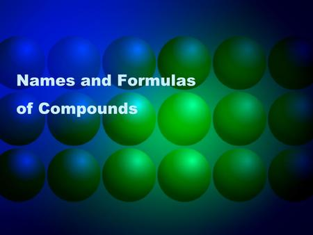Names and Formulas of Compounds. ion An atom or bonded group of atoms that have lost or gained electrons to become charged Lose electrons= + charge Gain.