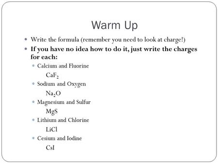 Warm Up Write the formula (remember you need to look at charge!) If you have no idea how to do it, just write the charges for each: Calcium and Fluorine.