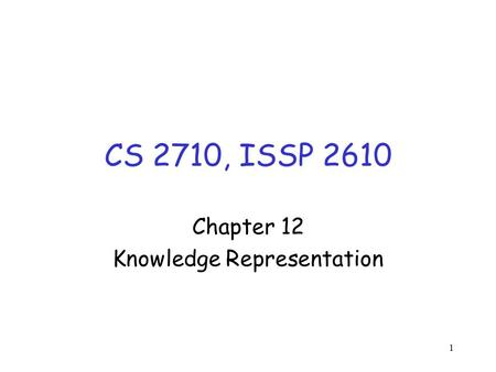 1 CS 2710, ISSP 2610 Chapter 12 Knowledge Representation.