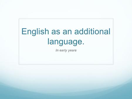 English as an additional language. In early years.
