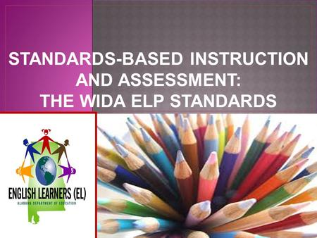 STANDARDS-BASED INSTRUCTION AND ASSESSMENT: THE WIDA ELP STANDARDS.