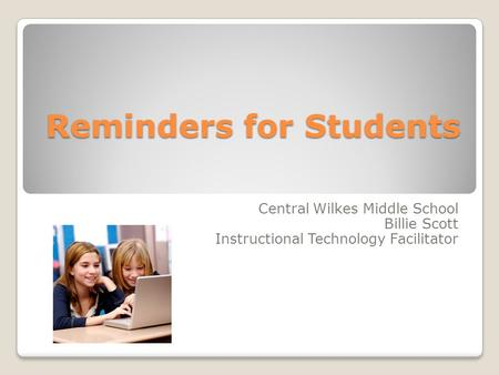 Reminders for Students Central Wilkes Middle School Billie Scott Instructional Technology Facilitator.