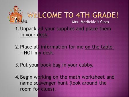 Mrs. McNickle's Class 1.Unpack all your supplies and place them in your desk. 2.Place all information for me on the table- --NOT my desk. 3.Put your book.