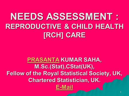 1 NEEDS ASSESSMENT : REPRODUCTIVE & CHILD HEALTH [RCH] CARE PRASANTA KUMAR SAHA, M.Sc.(Stat),CStat(UK), Fellow of the Royal Statistical Society, UK, Chartered.