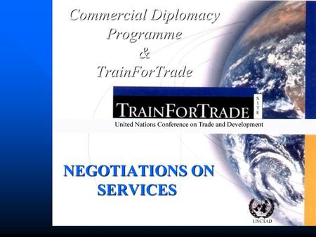 NEGOTIATIONS ON SERVICES NEGOTIATIONS ON SERVICES Commercial Diplomacy Programme &TrainForTrade.