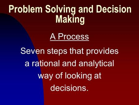 1 Problem Solving and Decision Making A Process Seven steps that provides a rational and analytical way of looking at decisions.