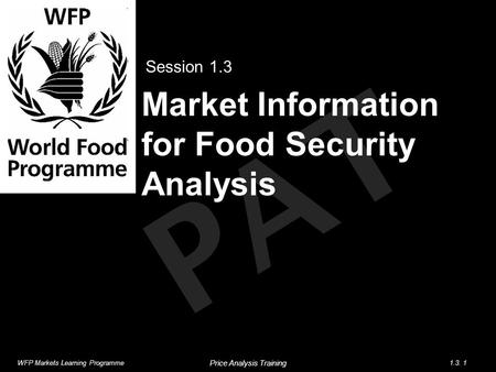PAT Market Information for Food Security Analysis Session 1.3 WFP Markets Learning Programme1.3. 1 Price Analysis Training.