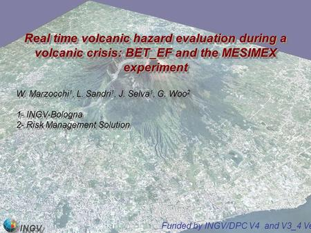INGV Real time volcanic hazard evaluation during a volcanic crisis: BET_EF and the MESIMEX experiment W. Marzocchi 1, L. Sandri 1, J. Selva 1, G. Woo 2.