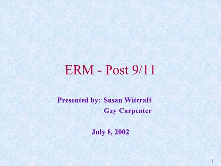 1 ERM - Post 9/11 Presented by: Susan Witcraft Guy Carpenter July 8, 2002.