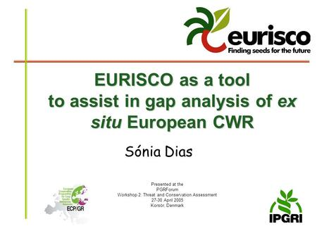 EURISCO as a tool to assist in gap analysis of ex situ European CWR Sónia Dias Presented at the PGRForum Workshop 2: Threat and Conservation Assessment.