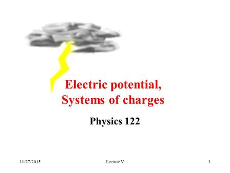 11/27/2015Lecture V1 Physics 122 Electric potential, Systems of charges.