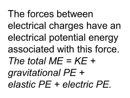 The forces between electrical charges have an electrical potential energy associated with this force. The total ME = KE + gravitational PE + elastic PE.