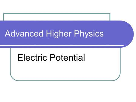 Advanced Higher Physics Electric Potential. Electric Potential 1 V = work done / q(measured in J C -1 ) Defined as 'the work done per unit positive charge.