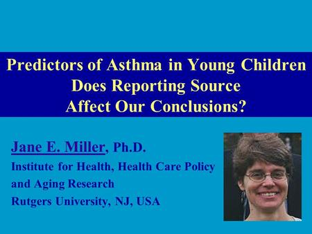 Predictors of Asthma in Young Children Does Reporting Source Affect Our Conclusions? Jane E. Miller Jane E. Miller, Ph.D. Institute for Health, Health.