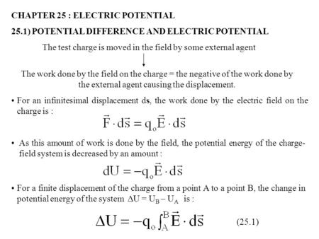 CHAPTER 25 : ELECTRIC POTENTIAL 25.1) POTENTIAL DIFFERENCE AND ELECTRIC POTENTIAL The test charge is moved in the field by some external agent The work.