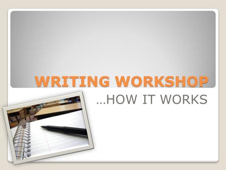 WRITING WORKSHOP …HOW IT WORKS. What is WRITING WORKSHOP? A time for you to get individual, one-on-one time with your teacher (me) to focus on YOUR strengths.