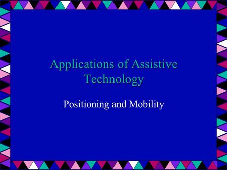 Applications of Assistive Technology Positioning and Mobility.