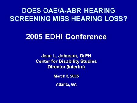 DOES OAE/A-ABR HEARING SCREENING MISS HEARING LOSS? 2005 EDHI Conference Jean L. Johnson, DrPH Center for Disability Studies Director (Interim) March 3,