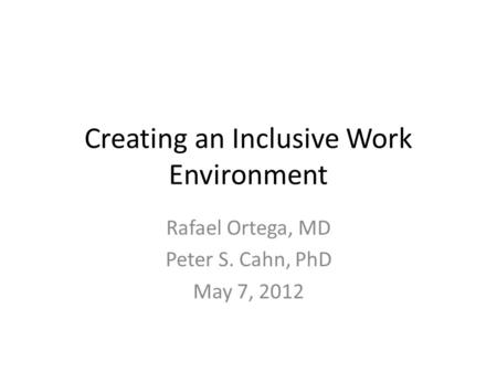 Creating an Inclusive Work Environment Rafael Ortega, MD Peter S. Cahn, PhD May 7, 2012.