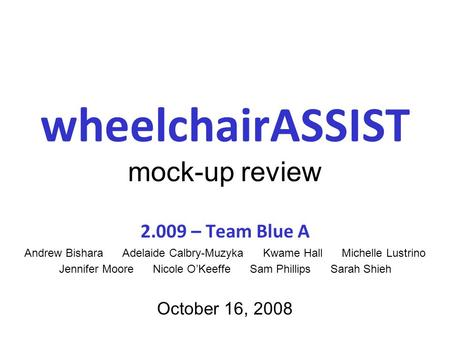 WheelchairASSIST mock-up review 2.009 – Team Blue A Andrew Bishara Adelaide Calbry-Muzyka Kwame Hall Michelle Lustrino Jennifer Moore Nicole O'Keeffe Sam.