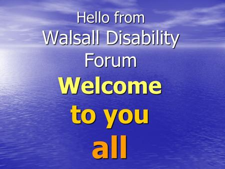 Hello from Walsall Disability Forum Welcome to you all.