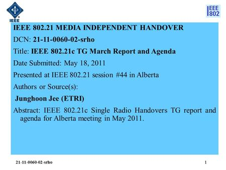 1 IEEE 802.21 MEDIA INDEPENDENT HANDOVER DCN: 21-11-0060-02-srho Title: IEEE 802.21c TG March Report and Agenda Date Submitted: May 18, 2011 Presented.