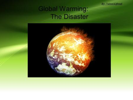 <strong>Global</strong> <strong>Warming</strong>: The Disaster By: Nabeel Effendi. Overview <strong>of</strong> the presentation What is <strong>global</strong> <strong>warming</strong>? What is the greenhouse <strong>effect</strong>? Who causes <strong>global</strong>.