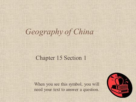 Geography of China Chapter 15 Section 1 When you see this symbol, you will need your text to answer a question.