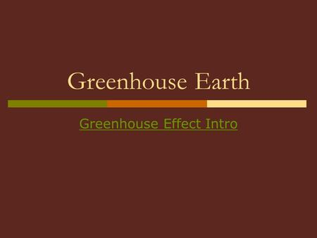 Greenhouse Earth Greenhouse Effect Intro. Greenhouse Effect  The earth's atmosphere traps sunlight like glass on a greenhouse The Earth absorbs the heat.