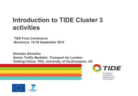 Introduction to TIDE Cluster 3 activities TIDE Final Conference Barcelona, 15-16 September 2015 Birendra Shrestha Senior Traffic Modeller, Transport for.