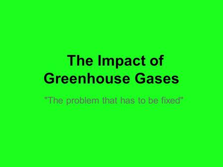 The Impact of Greenhouse Gases The problem that has to be fixed
