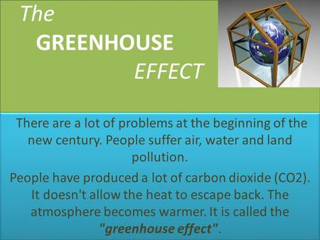 The GREENHOUSE EFFECT There are a lot of problems at the beginning of the new century. People suffer air, water and land pollution. People have produced.