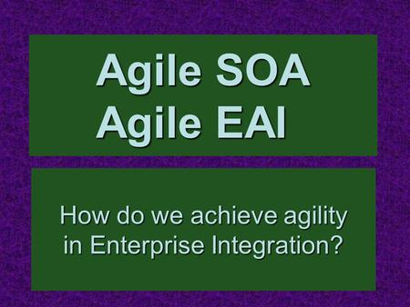 Agile SOA Agile EAI How do we achieve agility in Enterprise Integration?