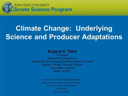 Climate Change: Underlying Science and Producer Adaptations Eugene S. Takle Professor Department <strong>of</strong> Agronomy Department <strong>of</strong> Geological and Atmospheric Science.