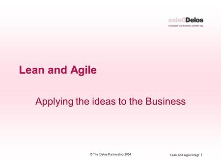 Lean and Agile Integr 1 © The Delos Partnership 2004 Lean and Agile Applying the ideas to the Business.