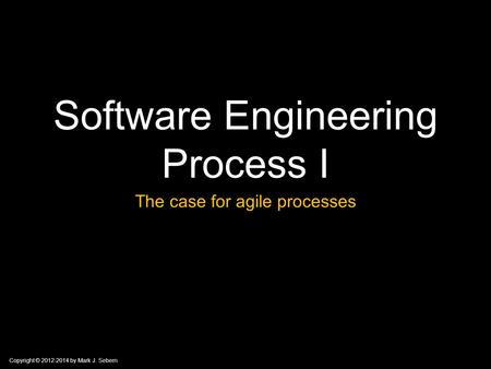 Copyright © 2012-2014 by Mark J. Sebern Software Engineering Process I The case for agile processes.