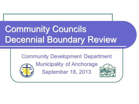 Community Councils Decennial Boundary Review Community Development Department Municipality of Anchorage September 18, 2013.