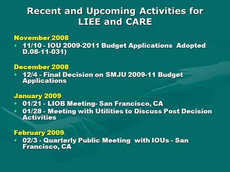 Recent and Upcoming Activities for LIEE and CARE November 2008 11/10 - IOU 2009-2011 Budget Applications Adopted D.08-11-031)11/10 - IOU 2009-2011 Budget.