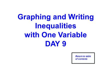 Graphing and Writing Inequalities with One Variable DAY 9 Return to table of contents.