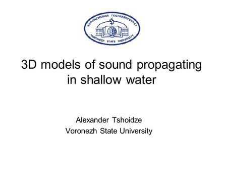 3D models of sound propagating in shallow water Alexander Tshoidze Voronezh State University.