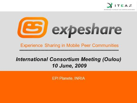 Experience Sharing in Mobile Peer Communities EPI Planete, INRIA International Consortium Meeting (Oulou) 10 June, 2009.