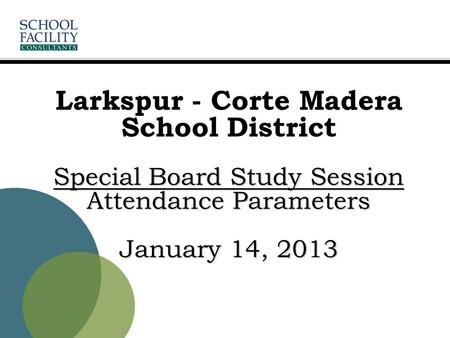 Special Board Study Session Attendance Parameters January 14, 2013 Larkspur - Corte Madera School District Special Board Study Session Attendance Parameters.