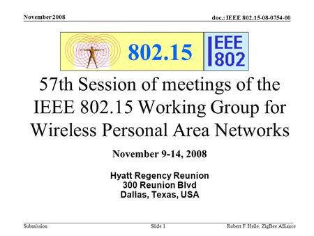 Doc.: IEEE 802.15-08-0754-00 Submission November 2008 Robert F. Heile, ZigBee AllianceSlide 1 802.15 57th Session of meetings of the IEEE 802.15 Working.