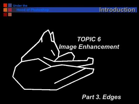 Under the Hood of Photoshop Introduction TOPIC 6 Image Enhancement Part 3. Edges.
