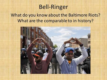 Bell-Ringer What do you know about the Baltimore Riots? What are the comparable to in history?