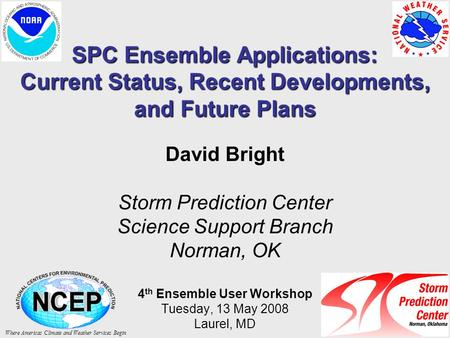 SPC Ensemble Applications: Current Status, Recent Developments, and Future Plans David Bright Storm Prediction Center Science Support Branch Norman, OK.